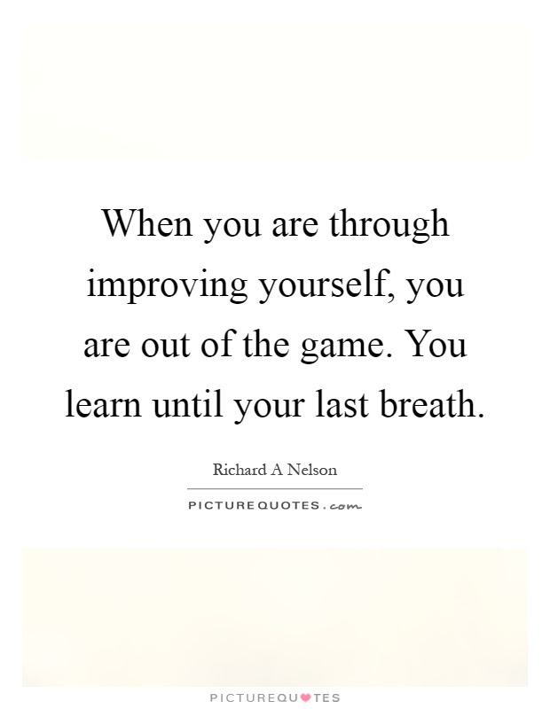 When You Are Through Improving Yourself You Are Out Of The