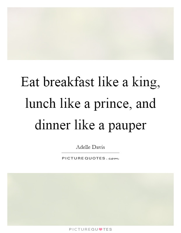 Eat Breakfast Like A King Lunch Like A Prince And Dinner Like
