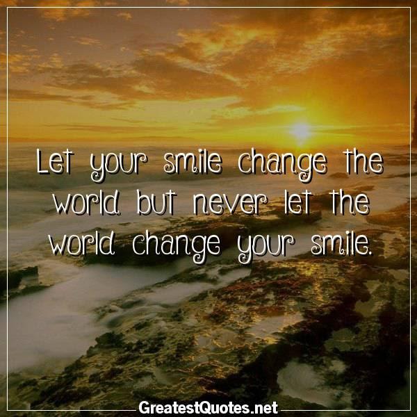 Let Your Smile Change The World But Never Let The World Change Your