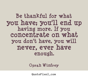 Oprah Winfrey Picture Quotes Be Thankful For What You Have Youll