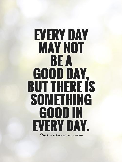 Every Day May Not Be A Good Day But There Is Something Good