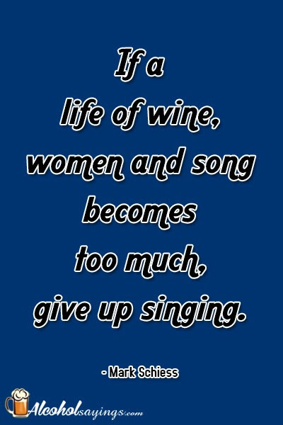 If A Life Of Wine Women And Song Becomes Too Much Give Up Singing