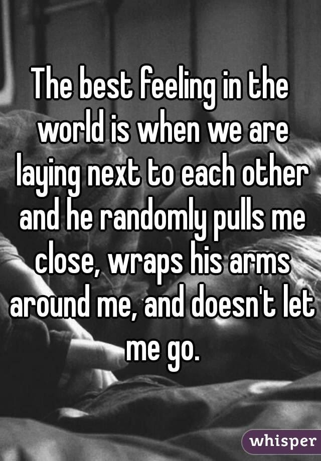 The Best Feeling In The World Is When We Are Laying Next To Each