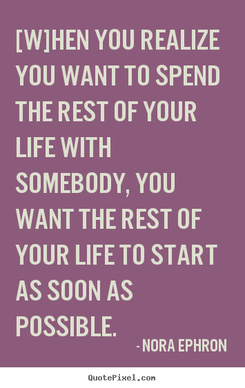 Nora Ephron Picture Quotes When You Realize You Want To Spend