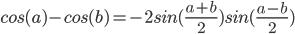 cos (a) - cos (b) = - 2 sin ((a + b) / 2) sin ((ab) / 2)
