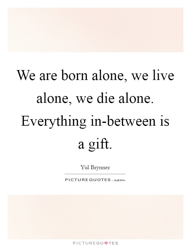 We Are Born Alone We Live Alone We Die Alone Everything