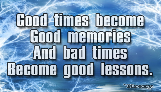 Wisdom Quotes Good Times Become Good Memories And Bad Krexy