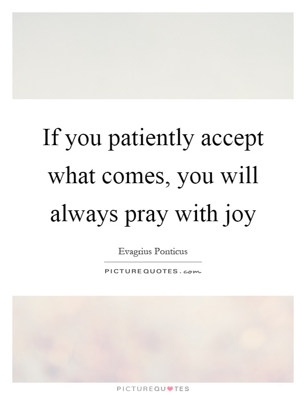 If You Patiently Accept What Comes You Will Always Pray With Joy