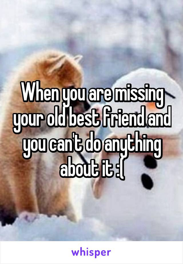 When You Are Missing Your Old Best Friend And You Cant Do Anything