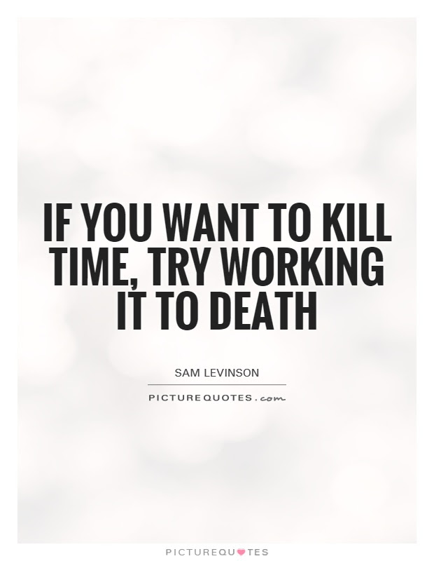 If You Want To Kill Time Try Working It To Death Picture Quotes