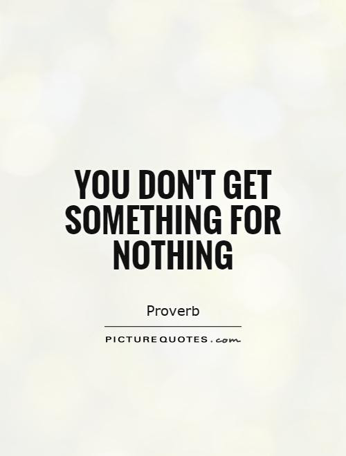 You Dont Get Something For Nothing Picture Quotes