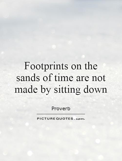 Footprints On The Sands Of Time Are Not Made By Sitting Down