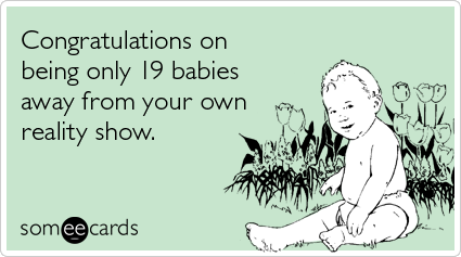 someecards.com - Congratulations on being only 19 babies away from your own reality show
