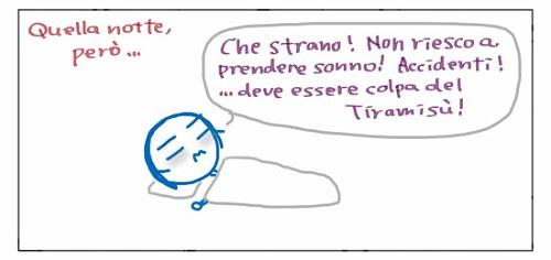 Quella notte, pero`… Che strano! Non riesco a prendere sonno! Accidenti!… deve essere colpa del Tiramisu`!