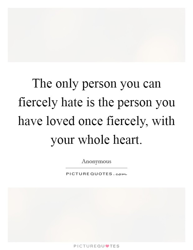 The Only Person You Can Fiercely Hate Is The Person You Have