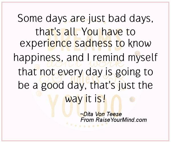 Some Days Are Just Bad Days Thats All You Have To Experience