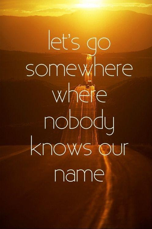 Lets Go Somewhere Where Nobody Known Your Name Picture Quotes
