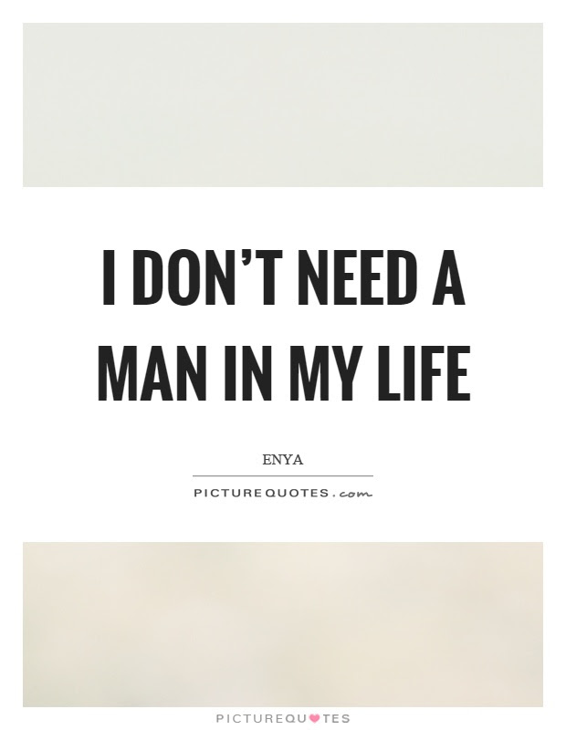 I Dont Need A Man In My Life Picture Quotes