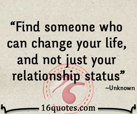 Find Someone Who Can Change Your Life And Not Just Your