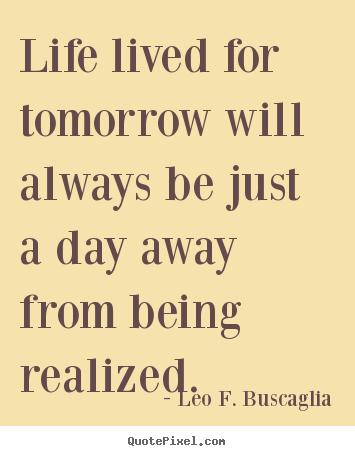 Leo F Buscaglia Picture Quote Life Lived For Tomorrow Will Always