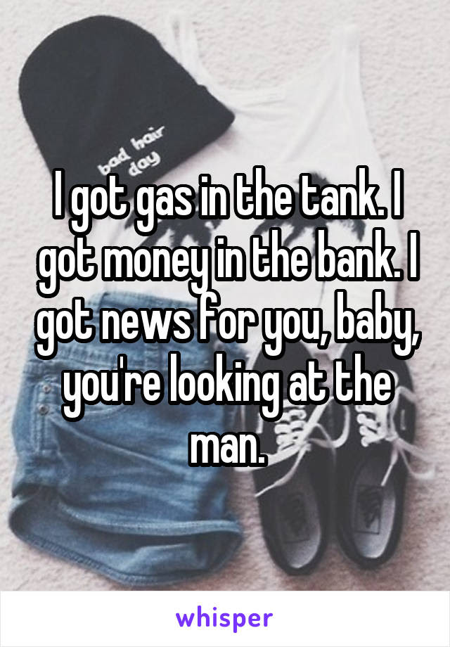I Got Gas In The Tank I Got Money In The Bank I Got News For