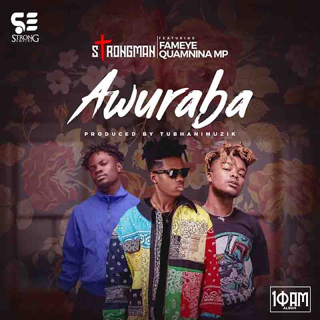 Strongman - Awuraba Ft. Fameye X Quamina MP -(Prod. By TubhaniMuzik)
