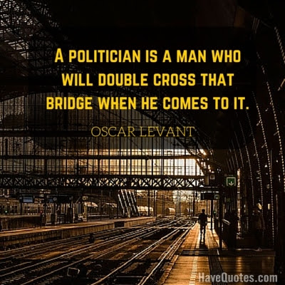 A Politician Is A Man Who Will Double Cross That Bridge When He