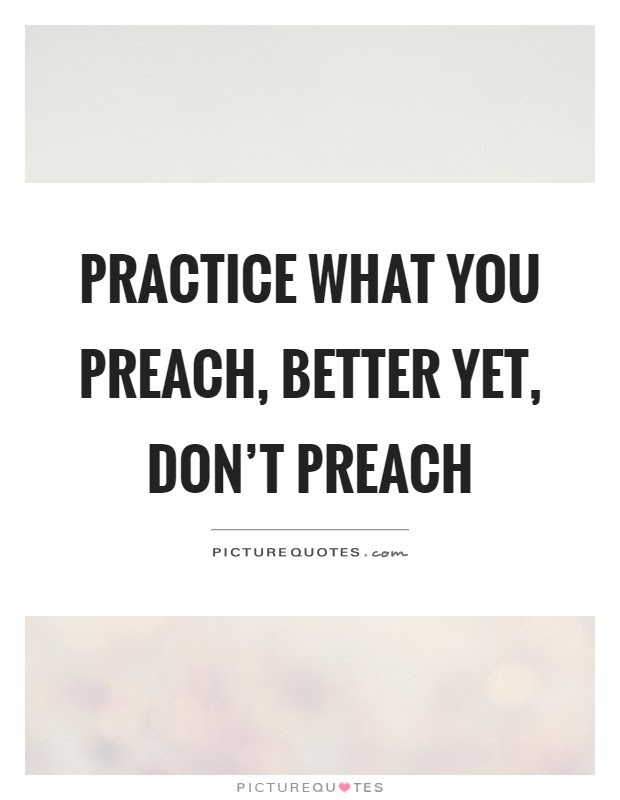 Practice What You Preach Better Yet Dont Preach Picture Quotes