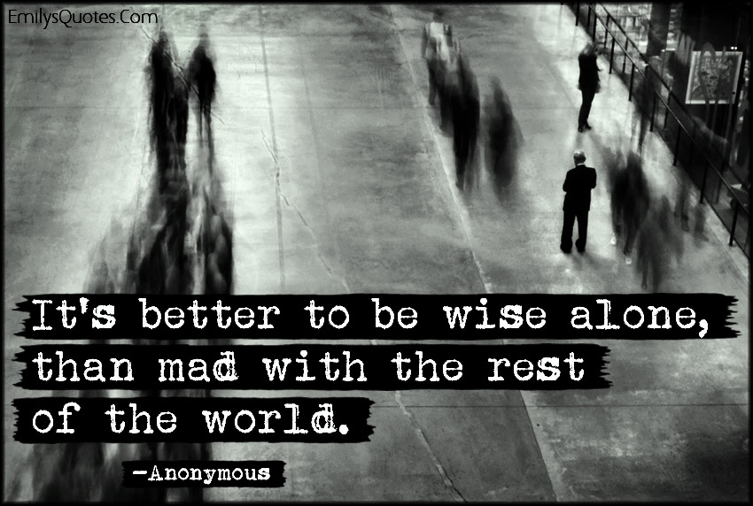 Its Better To Be Wise Alone Than Mad With The Rest Of The World