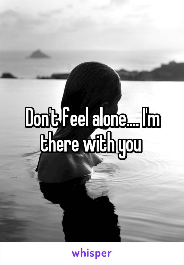 Dont Feel Alone Im There With You