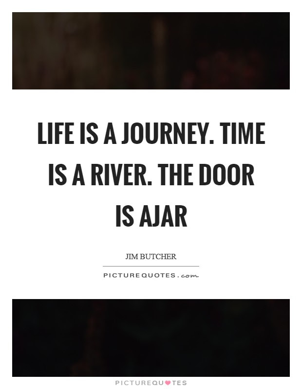 Life Is A Journey Time Is A River The Door Is Ajar Picture Quotes