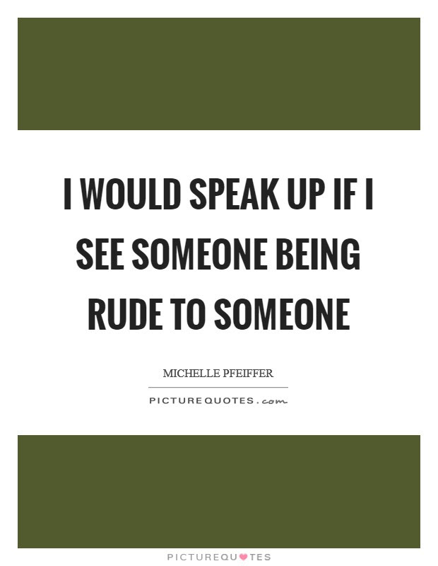I Would Speak Up If I See Someone Being Rude To Someone Picture Quotes
