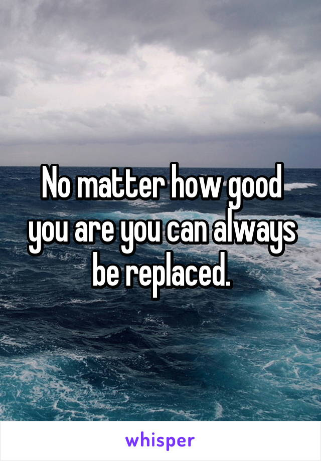 No Matter How Good You Are You Can Always Be Replaced