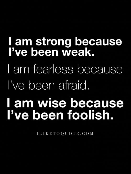 I Am Strong Because Ive Been Weak I Am Fearless Because Ive Been