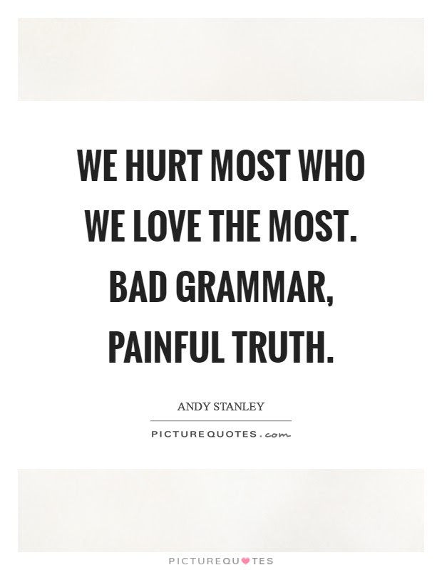 We Hurt Most Who We Love The Most Bad Grammar Painful Truth