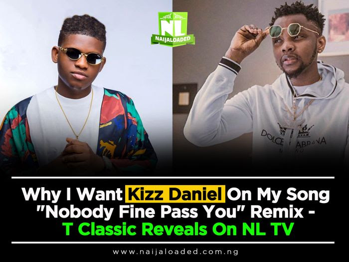 "Why I Want Kizz Daniel On My Song ""Nobody Fine Pass You"" Remix – T Classic Reveals (Watch Video)"
