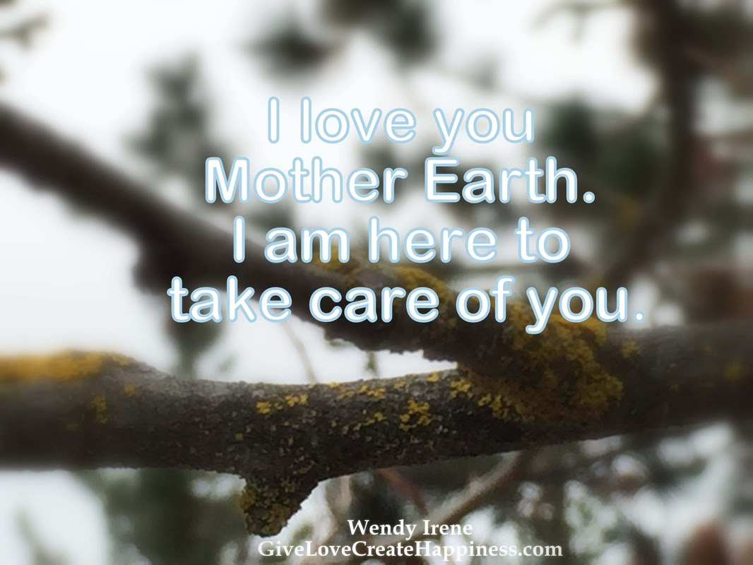 """""""I love you Mother Earth I am here to take care of you """""""