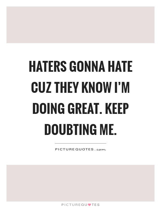 Haters Gonna Hate Cuz They Know Im Doing Great Keep Doubting Me