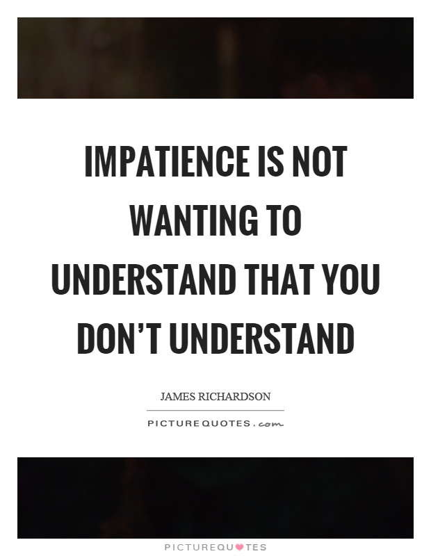 Impatience Is Not Wanting To Understand That You Dont Understand