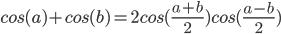 cos (a) + cos (b) = 2 cos ((a + b) / 2) cos ((ab) / 2)