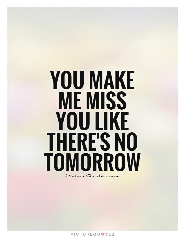 You Make Me Miss You Like Theres No Tomorrow Picture Quotes