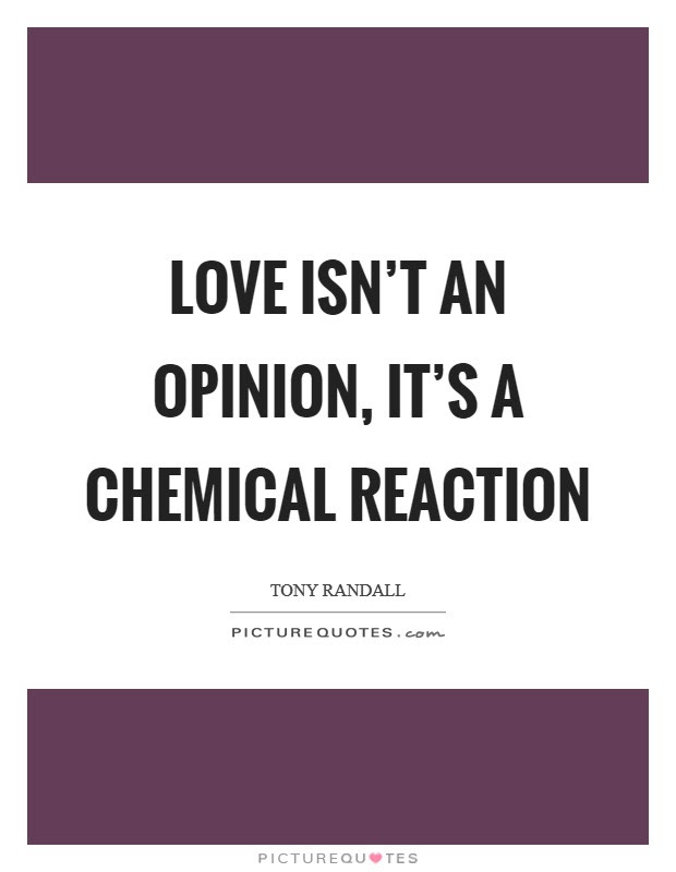 Love Isnt An Opinion Its A Chemical Reaction Picture Quotes