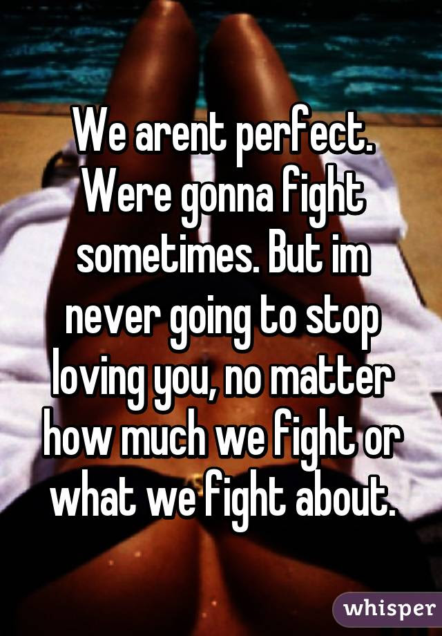 We Arent Perfect Were Gonna Fight Sometimes But Im Never Going To