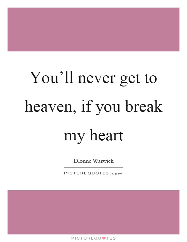 Youll Never Get To Heaven If You Break My Heart Picture Quotes
