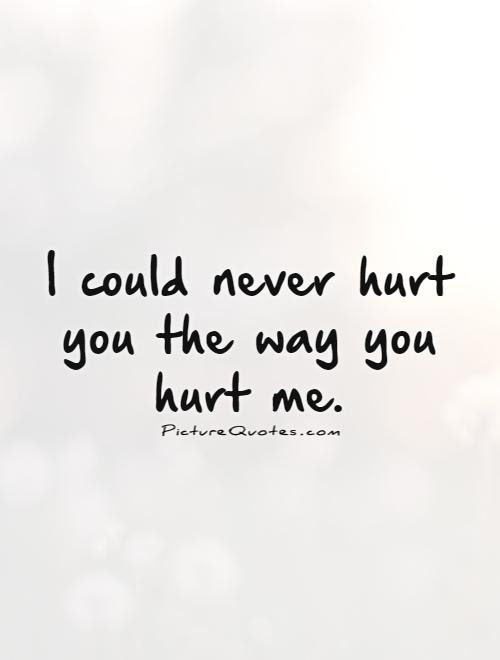 You Hurt Me Quotes Sayings You Hurt Me Picture Quotes