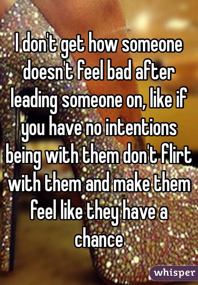 I Dont Get How Someone Doesnt Feel Bad After Leading Someone On