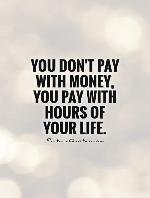 You Don T Pay With Money You Pay With Hours Of Your Life Picture