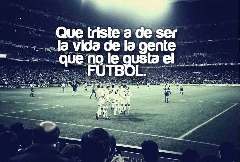 Que Triste Ha De Ser La Vida De La Gente Que No Le Gusta El Futbol