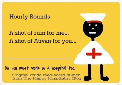 Hourly Rounds.  A shot of rum for me.  A shot of Ativan for your nurse ecard humor photo b77b6e07-a6be-451b-9633-30e49f9309dc_zpsa0a64975.jpg