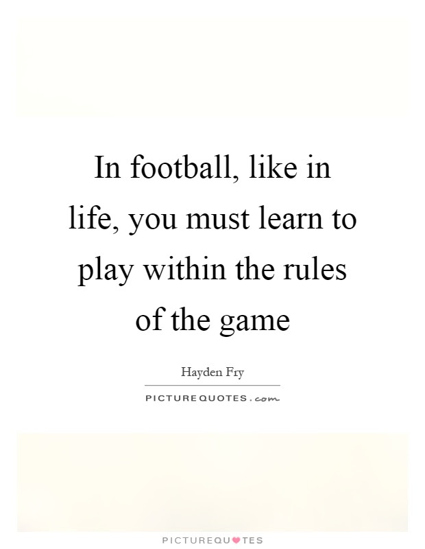 In Football Like In Life You Must Learn To Play Within The